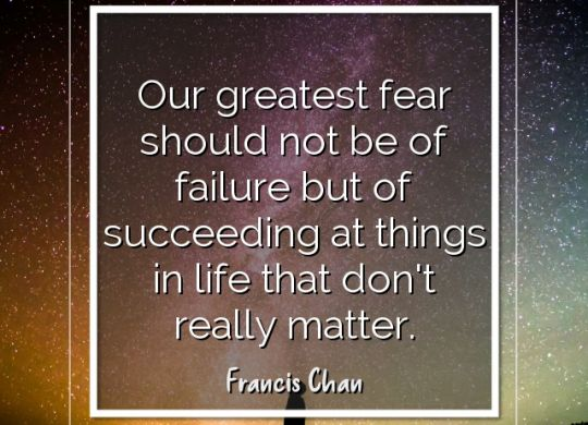 our-greatest-fear-should-not-be-of-failure-but-of-succeeding-at-things-in-life-that-dont-really-matter-francis-chan2.jpg