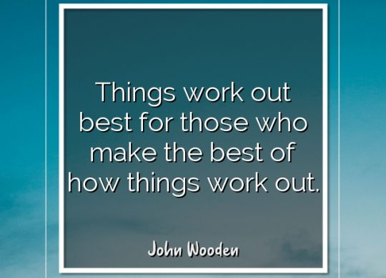 things-work-out-best-for-those-who-make-the-best-of-how-things-work-out-john-wooden4.jpg